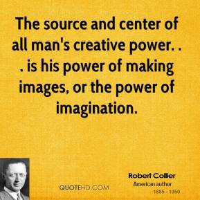 The source and center of all man's creative power. . . is his power of making images, or the power of imagination.