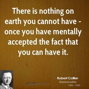 Robert Collier  - There is nothing on earth you cannot have - once you have mentally accepted the fact that you can have it.