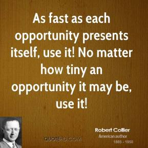 Robert Collier - As fast as each opportunity presents itself, use it! No matter how tiny an opportunity it may be, use it!
