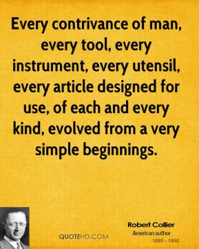 Robert Collier - Every contrivance of man, every tool, every instrument, every utensil, every article designed for use, of each and every kind, evolved from a very simple beginnings.
