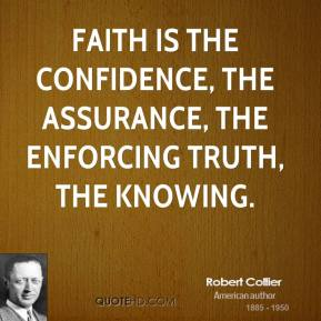 Robert Collier - Faith is the confidence, the assurance, the enforcing truth, the knowing.