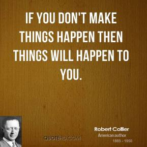 Robert Collier - If you don't make things happen then things will happen to you.
