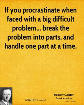Robert Collier - If you procrastinate when faced with a big difficult problem... break the problem into parts, and handle one part at a time.