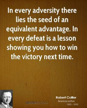 Robert Collier - In every adversity there lies the seed of an equivalent advantage. In every defeat is a lesson showing you how to win the victory next time.