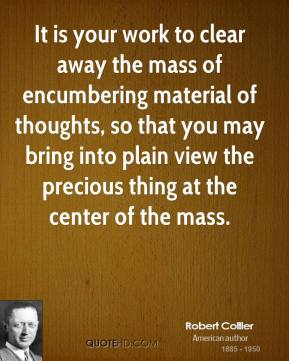 Robert Collier - It is your work to clear away the mass of encumbering material of thoughts, so that you may bring into plain view the precious thing at the center of the mass.