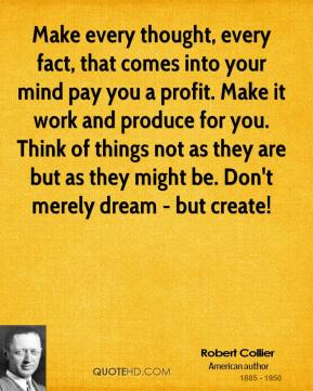 Robert Collier - Make every thought, every fact, that comes into your mind pay you a profit. Make it work and produce for you. Think of things not as they are but as they might be. Don't merely dream - but create!