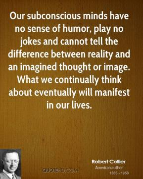 Robert Collier - Our subconscious minds have no sense of humor, play no jokes and cannot tell the difference between reality and an imagined thought or image. What we continually think about eventually will manifest in our lives.