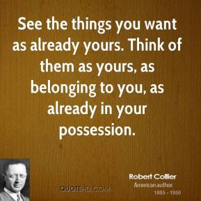 Robert Collier - See the things you want as already yours. Think of them as yours, as belonging to you, as already in your possession.