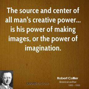 The source and center of all man's creative power... is his power of making images, or the power of imagination.