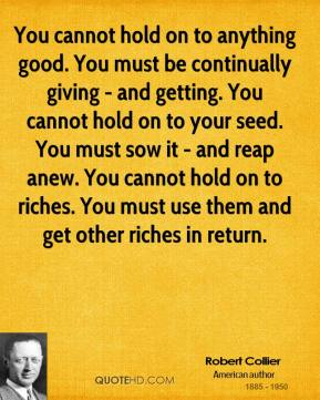 Robert Collier - You cannot hold on to anything good. You must be continually giving - and getting. You cannot hold on to your seed. You must sow it - and reap anew. You cannot hold on to riches. You must use them and get other riches in return.