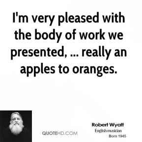 Robert Wyatt  - I'm very pleased with the body of work we presented, ... really an apples to oranges.