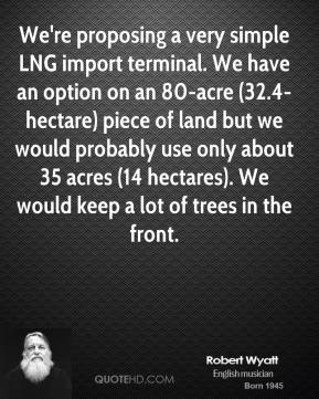 Robert Wyatt  - We're proposing a very simple LNG import terminal. We have an option on an 80-acre (32.4-hectare) piece of land but we would probably use only about 35 acres (14 hectares). We would keep a lot of trees in the front.