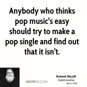 Anybody who thinks pop music's easy should try to make a pop single and find out that it isn't.