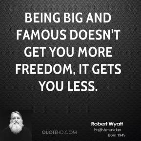 Being big and famous doesn't get you more freedom, it gets you less.