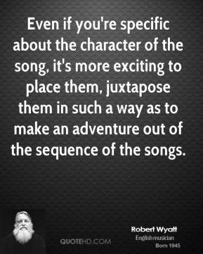 Robert Wyatt - Even if you're specific about the character of the song, it's more exciting to place them, juxtapose them in such a way as to make an adventure out of the sequence of the songs.