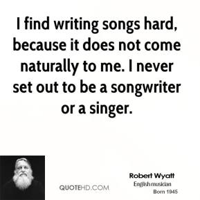 I find writing songs hard, because it does not come naturally to me. I never set out to be a songwriter or a singer.
