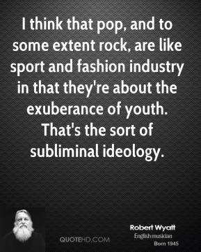 I think that pop, and to some extent rock, are like sport and fashion industry in that they're about the exuberance of youth. That's the sort of subliminal ideology.