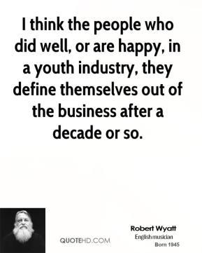 I think the people who did well, or are happy, in a youth industry, they define themselves out of the business after a decade or so.