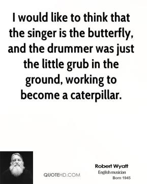 Robert Wyatt - I would like to think that the singer is the butterfly, and the drummer was just the little grub in the ground, working to become a caterpillar.