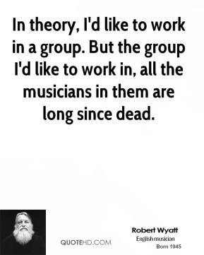 Robert Wyatt - In theory, I'd like to work in a group. But the group I'd like to work in, all the musicians in them are long since dead.