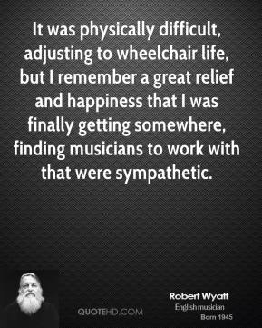 It was physically difficult, adjusting to wheelchair life, but I remember a great relief and happiness that I was finally getting somewhere, finding musicians to work with that were sympathetic.