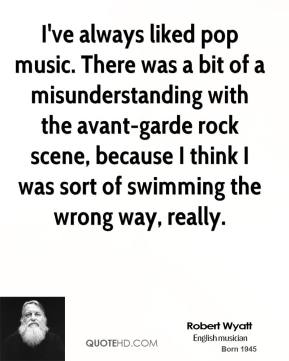 I've always liked pop music. There was a bit of a misunderstanding with the avant-garde rock scene, because I think I was sort of swimming the wrong way, really.