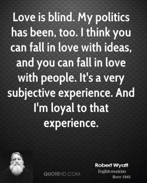Love is blind. My politics has been, too. I think you can fall in love with ideas, and you can fall in love with people. It's a very subjective experience. And I'm loyal to that experience.