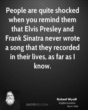 Robert Wyatt - People are quite shocked when you remind them that Elvis Presley and Frank Sinatra never wrote a song that they recorded in their lives, as far as I know.
