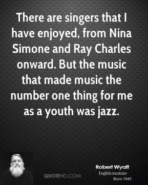 Robert Wyatt - There are singers that I have enjoyed, from Nina Simone and Ray Charles onward. But the music that made music the number one thing for me as a youth was jazz.