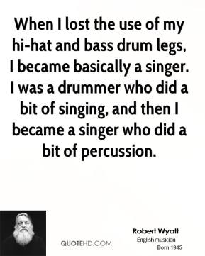Robert Wyatt - When I lost the use of my hi-hat and bass drum legs, I became basically a singer. I was a drummer who did a bit of singing, and then I became a singer who did a bit of percussion.
