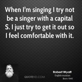 Robert Wyatt - When I'm singing I try not be a singer with a capital S. I just try to get it out so I feel comfortable with it.