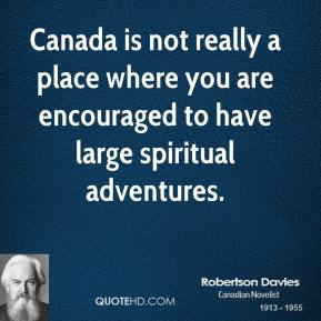 Robertson Davies - Canada is not really a place where you are encouraged to have large spiritual adventures.