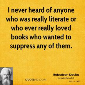 Robertson Davies - I never heard of anyone who was really literate or who ever really loved books who wanted to suppress any of them.