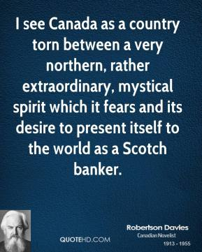 Robertson Davies - I see Canada as a country torn between a very northern, rather extraordinary, mystical spirit which it fears and its desire to present itself to the world as a Scotch banker.