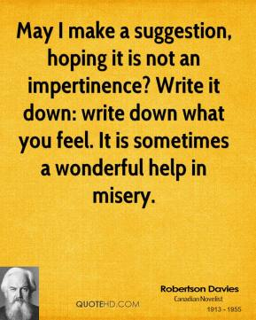 Robertson Davies - May I make a suggestion, hoping it is not an impertinence? Write it down: write down what you feel. It is sometimes a wonderful help in misery.