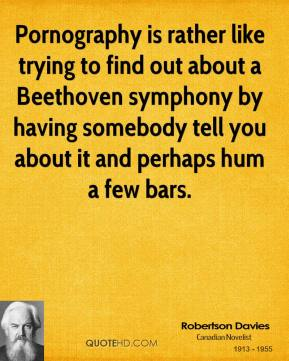 Robertson Davies - Pornography is rather like trying to find out about a Beethoven symphony by having somebody tell you about it and perhaps hum a few bars.