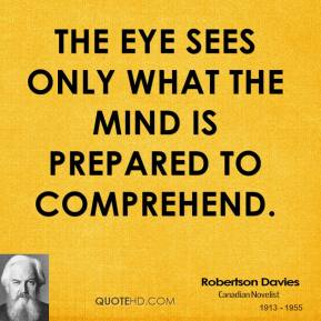 Robertson Davies - The eye sees only what the mind is prepared to comprehend.