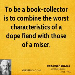 Robertson Davies - To be a book-collector is to combine the worst characteristics of a dope fiend with those of a miser.