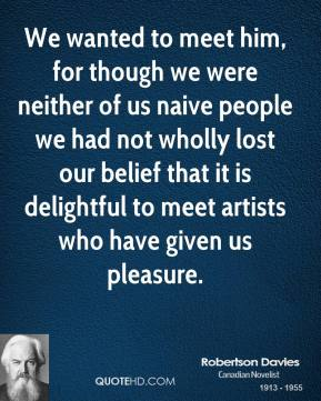 Robertson Davies - We wanted to meet him, for though we were neither of us naive people we had not wholly lost our belief that it is delightful to meet artists who have given us pleasure.