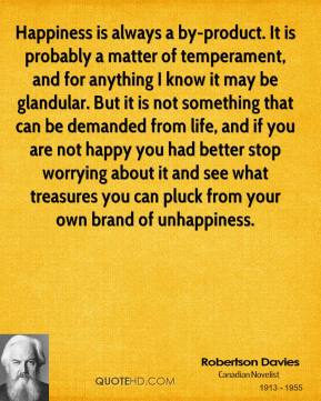 Robertson Davies  - Happiness is always a by-product. It is probably a matter of temperament, and for anything I know it may be glandular. But it is not something that can be demanded from life, and if you are not happy you had better stop worrying about it and see what treasures you can pluck from your own brand of unhappiness.