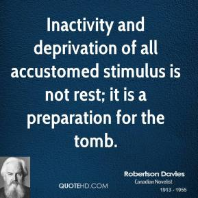 Robertson Davies  - Inactivity and deprivation of all accustomed stimulus is not rest; it is a preparation for the tomb.