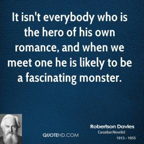 It isn't everybody who is the hero of his own romance, and when we meet one he is likely to be a fascinating monster.