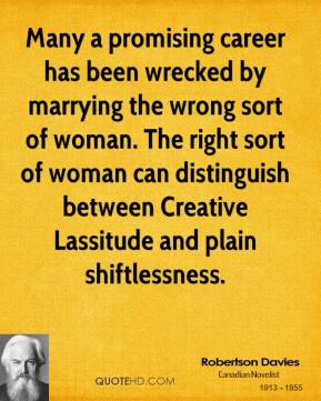 Robertson Davies  - Many a promising career has been wrecked by marrying the wrong sort of woman. The right sort of woman can distinguish between Creative Lassitude and plain shiftlessness.
