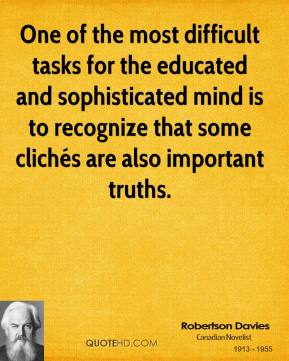 Robertson Davies  - One of the most difficult tasks for the educated and sophisticated mind is to recognize that some clichés are also important truths.