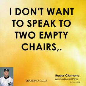 Roger Clemens  - I don't want to speak to two empty chairs.