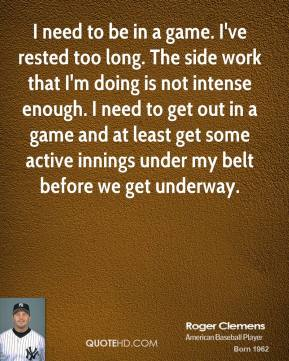 Roger Clemens  - I need to be in a game. I've rested too long. The side work that I'm doing is not intense enough. I need to get out in a game and at least get some active innings under my belt before we get underway.