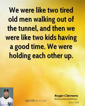Roger Clemens  - We were like two tired old men walking out of the tunnel, and then we were like two kids having a good time. We were holding each other up.