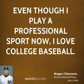 Roger Clemens - Even though I play a professional sport now, I love college baseball.