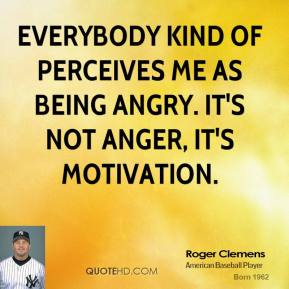 Roger Clemens - Everybody kind of perceives me as being angry. It's not anger, it's motivation.