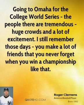 Roger Clemens - Going to Omaha for the College World Series - the people there are tremendous - huge crowds and a lot of excitement. I still remember those days - you make a lot of friends that you never forget when you win a championship like that.